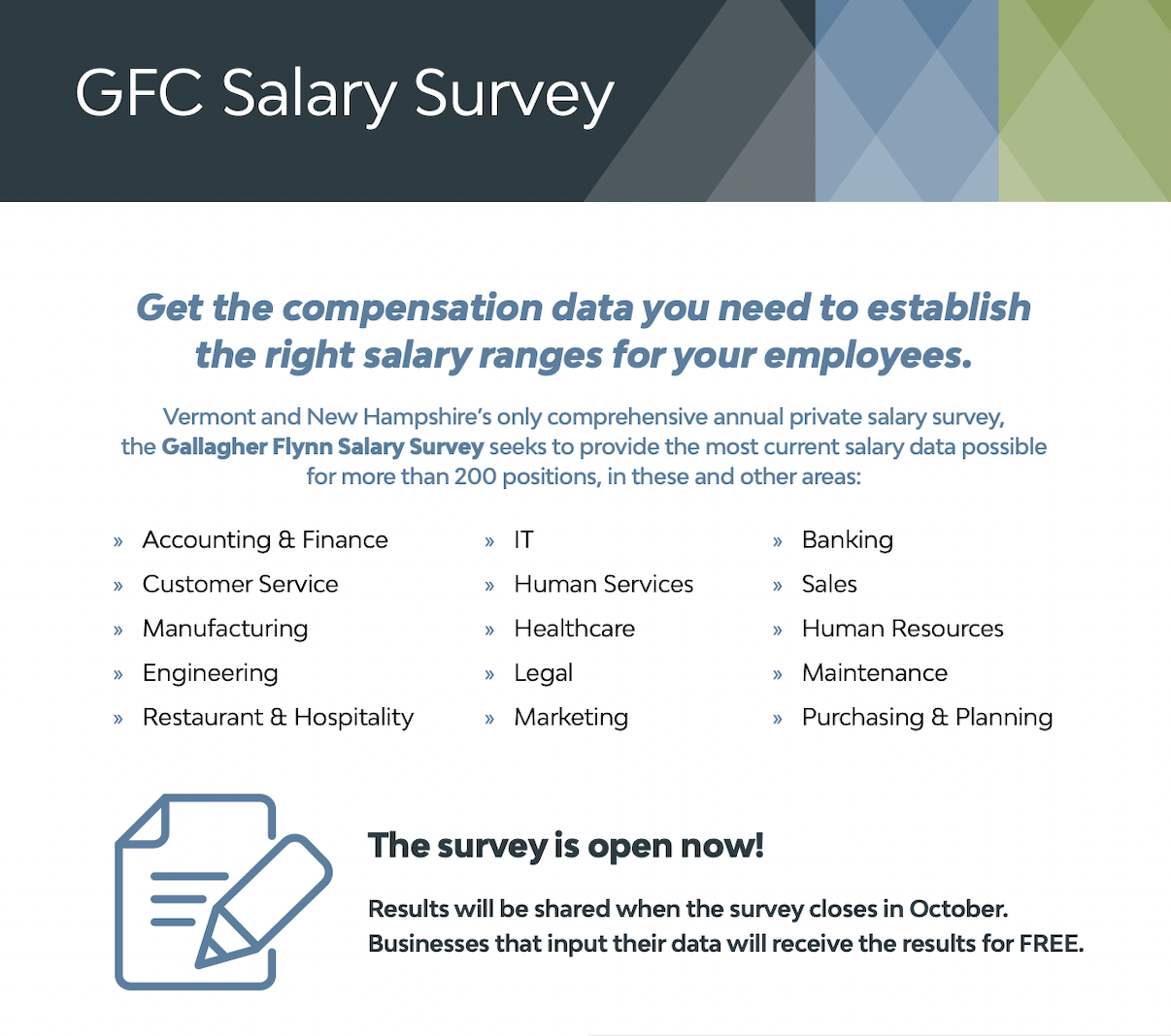 Gallagher Flynn salary survey: Get the compensation data you need to establish the right salary ranges for your employees. Vermont and New Hampshire's only comprehensive annual private salary survey, the Gallagher Flynn Salary Survey seeks to provide the most current salary data possible for more then 200 positions, in these and other areas: Accounting & Finance Customer Service Manufacturing Engineering Restaurant & hospitality IT Human Services Healthcare Legal Marketing Banking Sales Human Resources Maintenance Purchasing & Planning. The survey is open now! Results will be shared when the survey closes down in October. Businesses that input their data will receive the results for FREE.